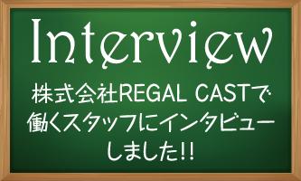 株式会社REGAL CASTで働くスタッフにインタビューしました!!